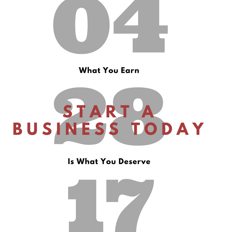 How To Start A Business Today – What You Earn Is What You Deserve