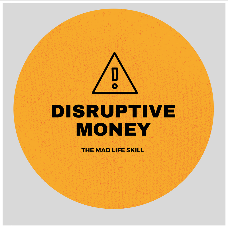 Disruptive Money – The Mad Life Skill