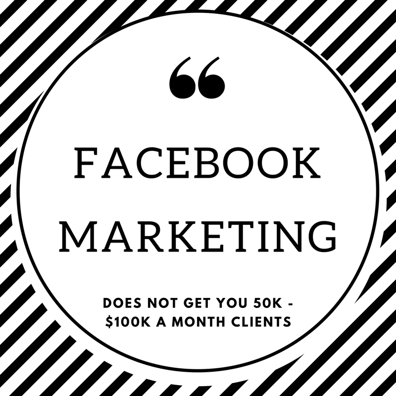 Facebook Marketing Does Not Get You 50K - $100K a Month Clients