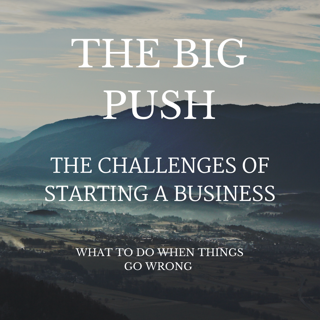 The Challenges of Starting a Business – The Big Push – What to Do When Things Go Wrong