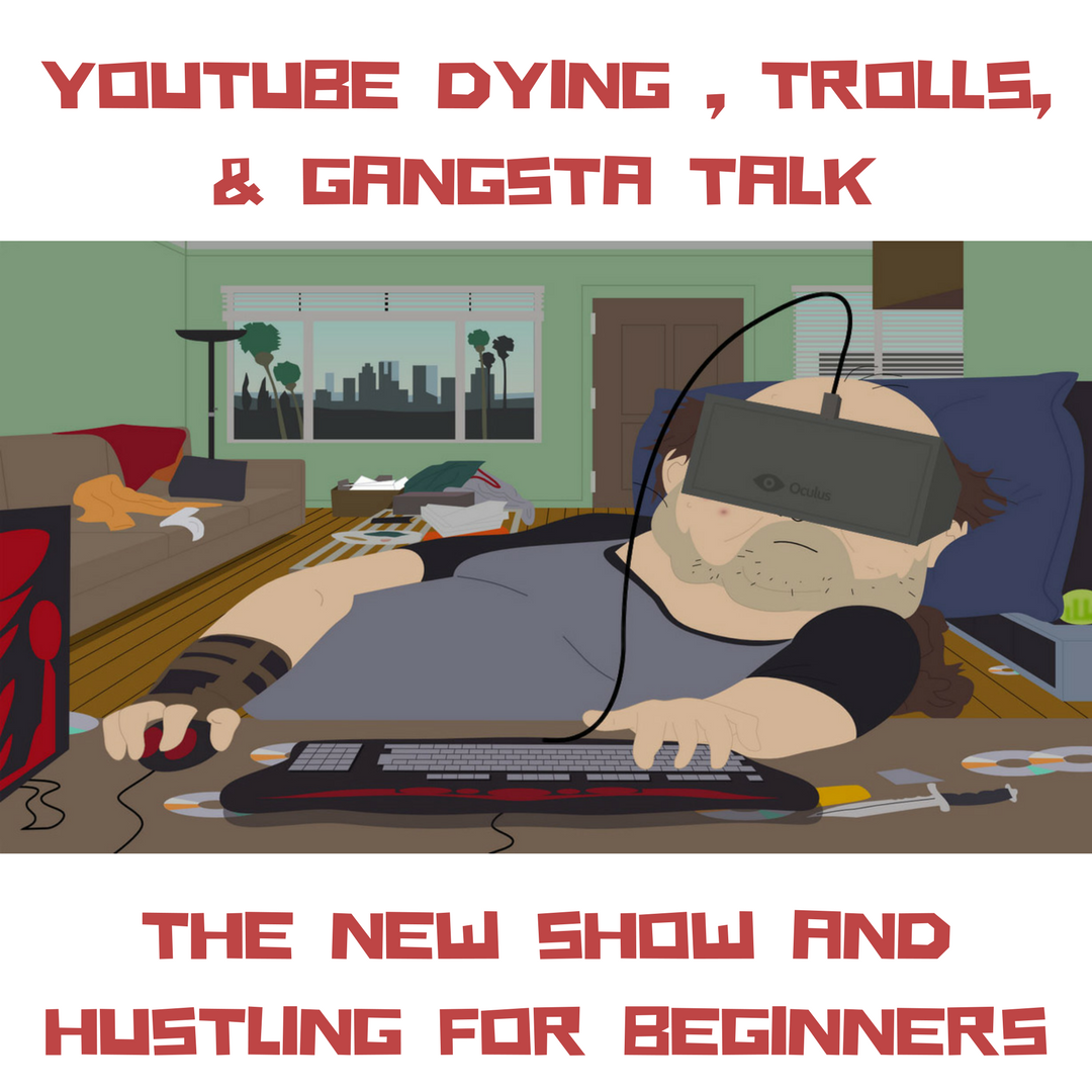 YouTube Dying, Trolls, Gangsta Talk, The New Show and Hustling for Beginners