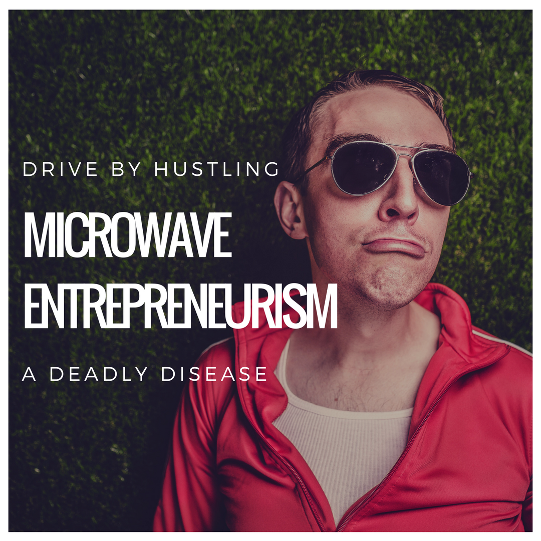 Drive By Hustling – Microwave Entrepreneurism is a Deadly Disease