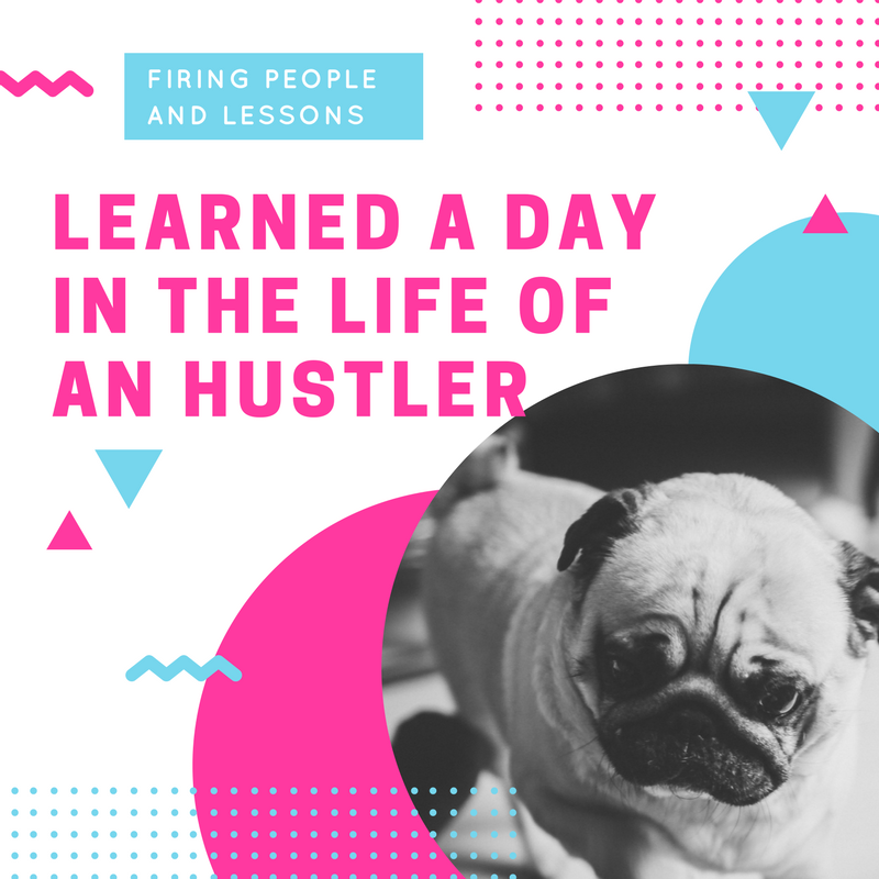 Firing People and Lessons Learned A Day in the Life of an Hustler