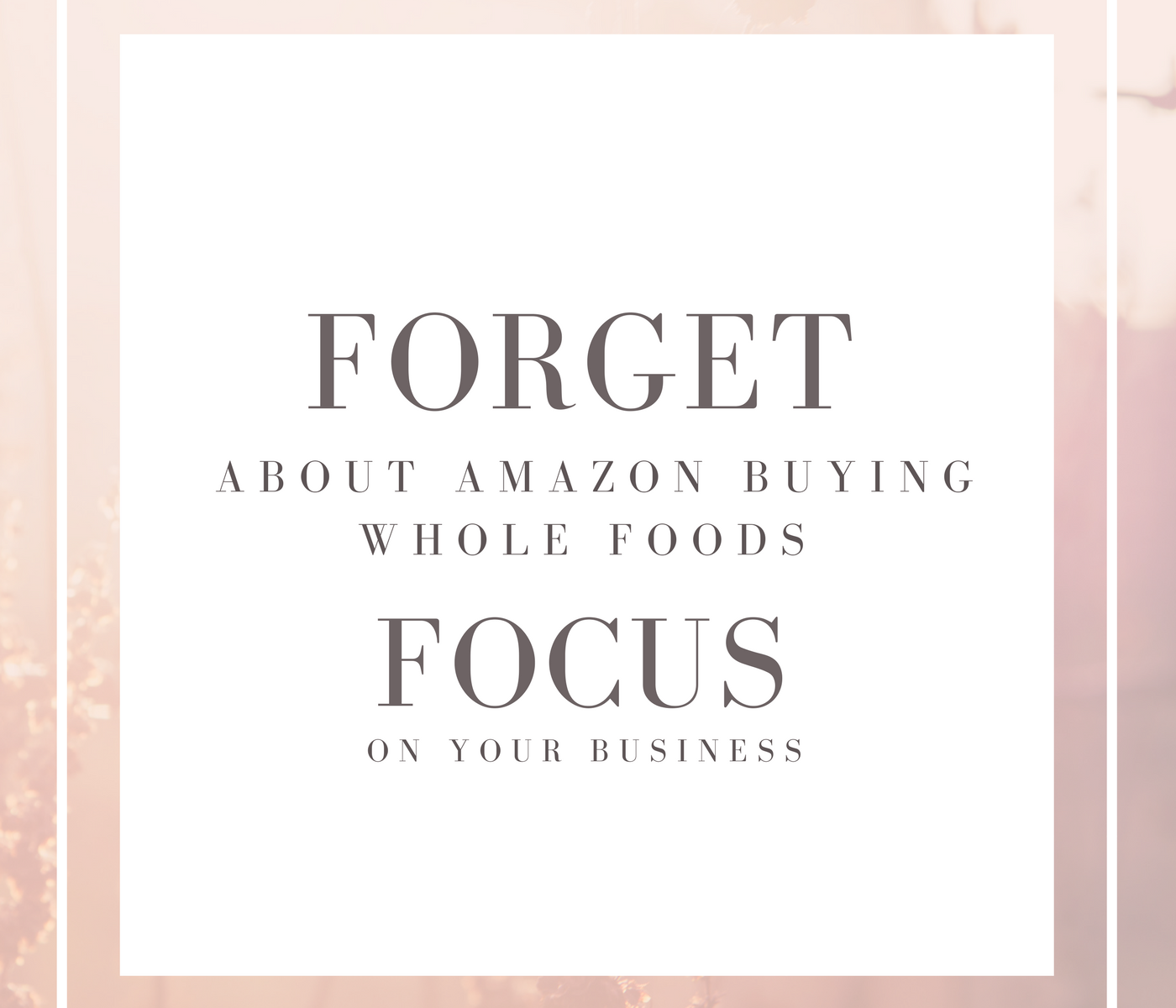 Forget About Amazon Buying Whole Foods – Focus on Your Business