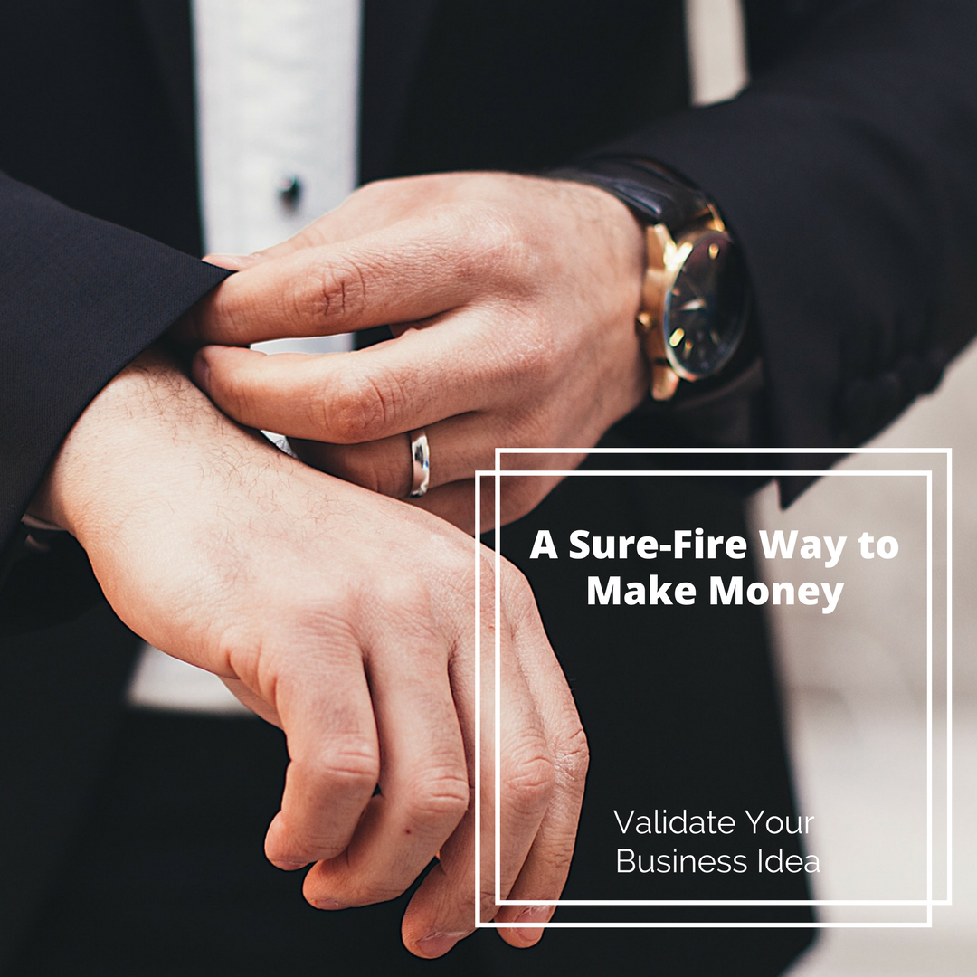 A Sure-Fire Way to Make Money – Validate Your Business Idea