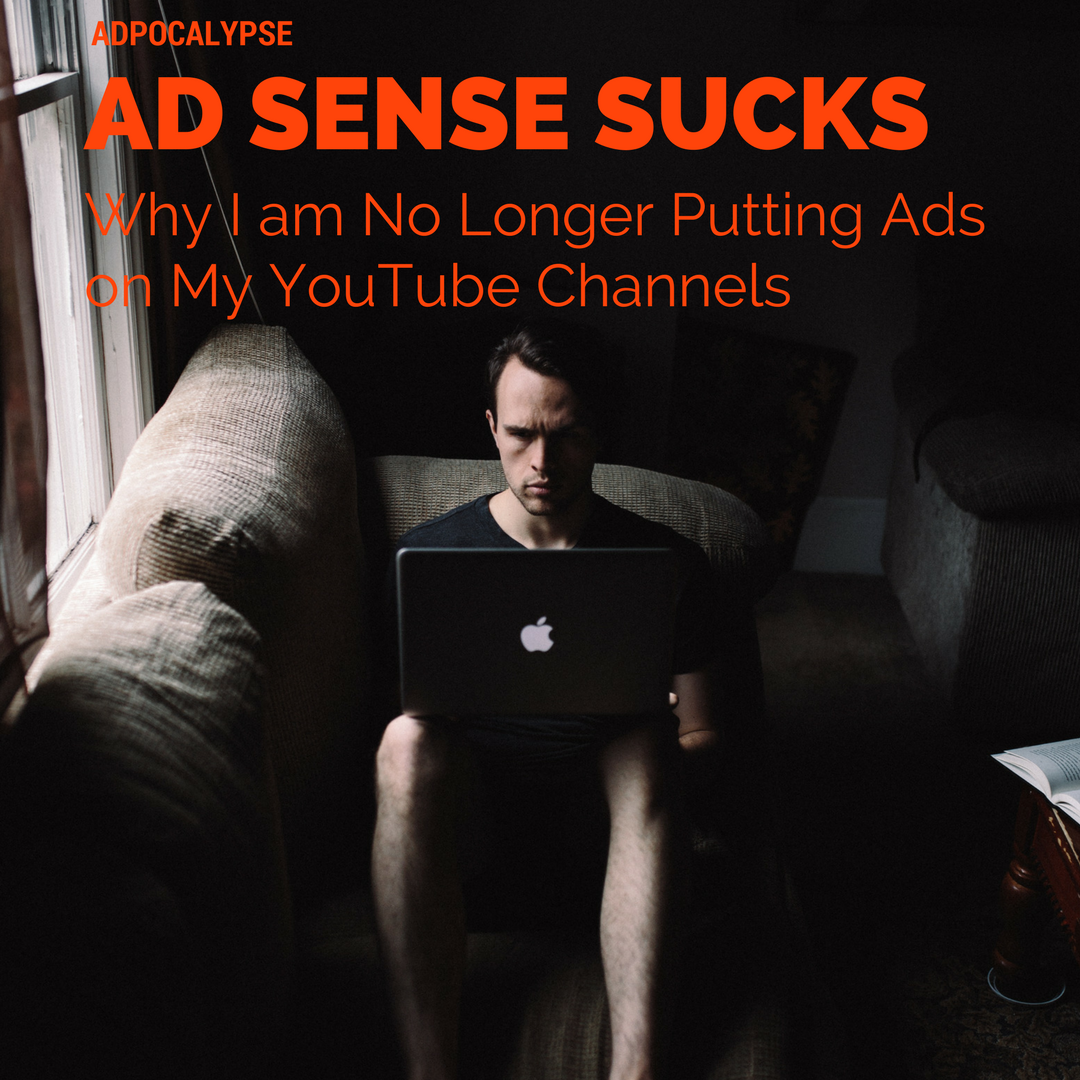 Adpocalypse – AdSense Sucks - Why I am No Longer Putting Ads on My YouTube Channels