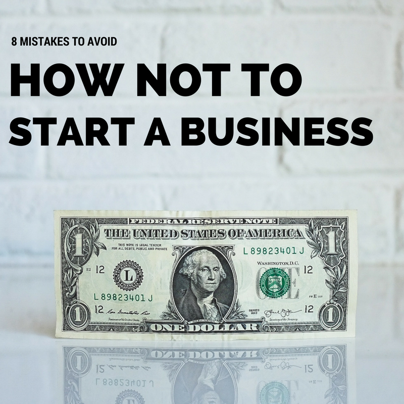 How Not to Start a Business – 8 Mistakes to Avoid
