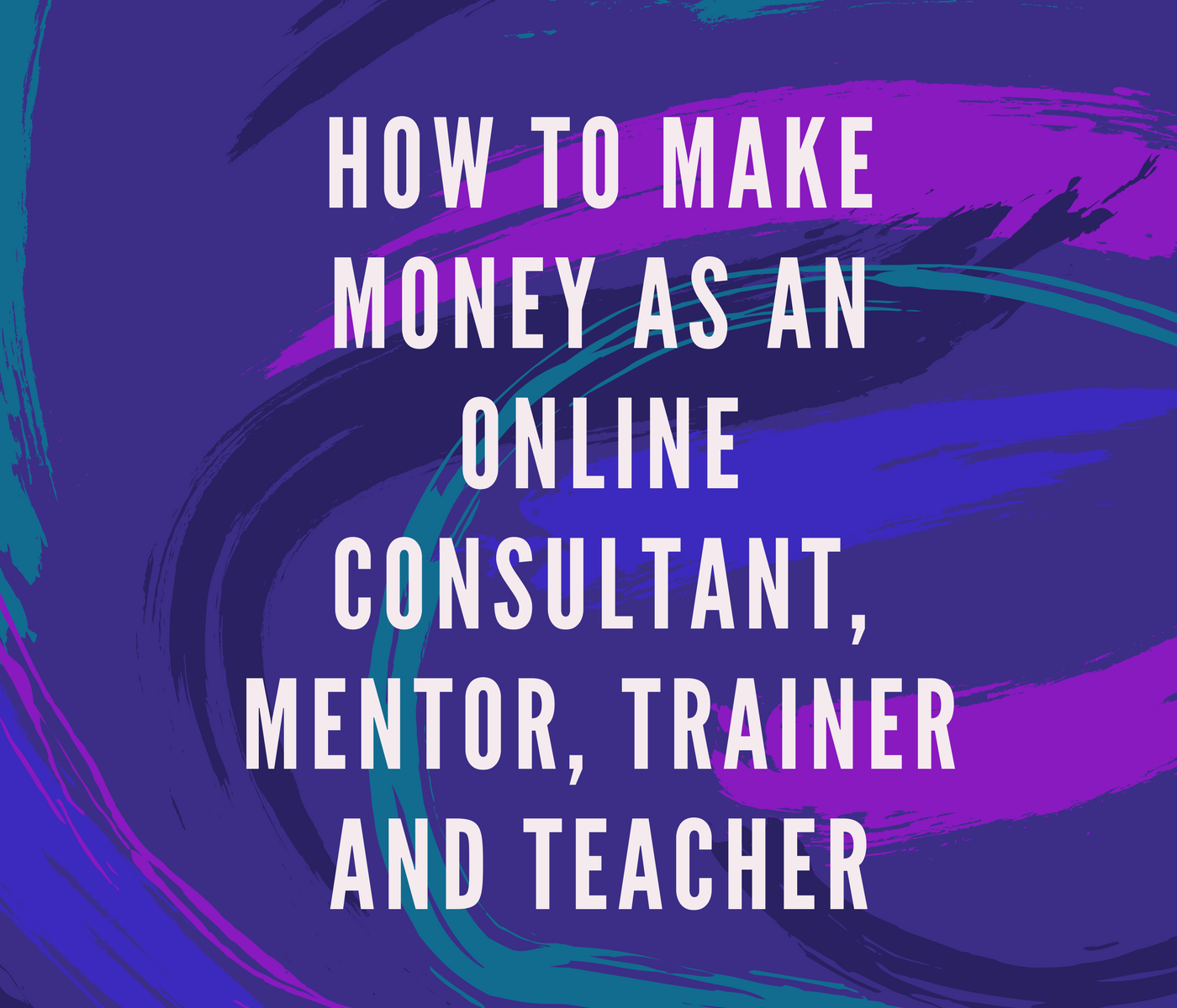 How to Make Money as an Online Consultant, Mentor, Trainer and Teacher