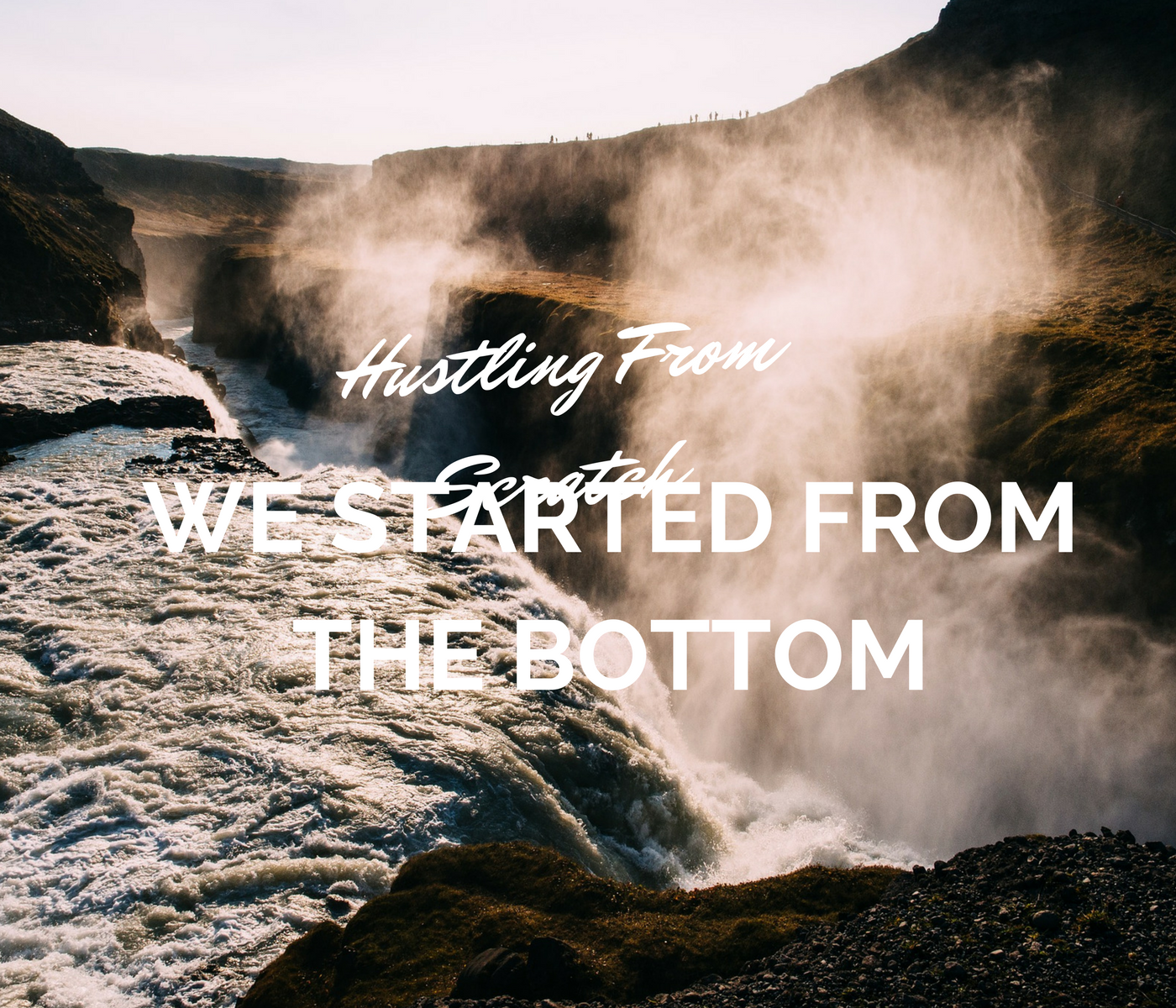 We Started from the Bottom – Hustling from Scratch