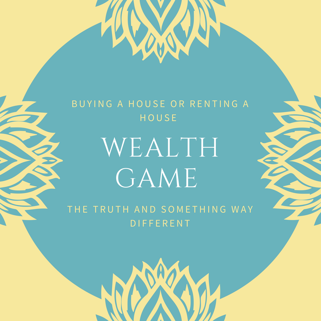 Buying a House or Renting a House Wealth Game – The Truth and Something Way Different