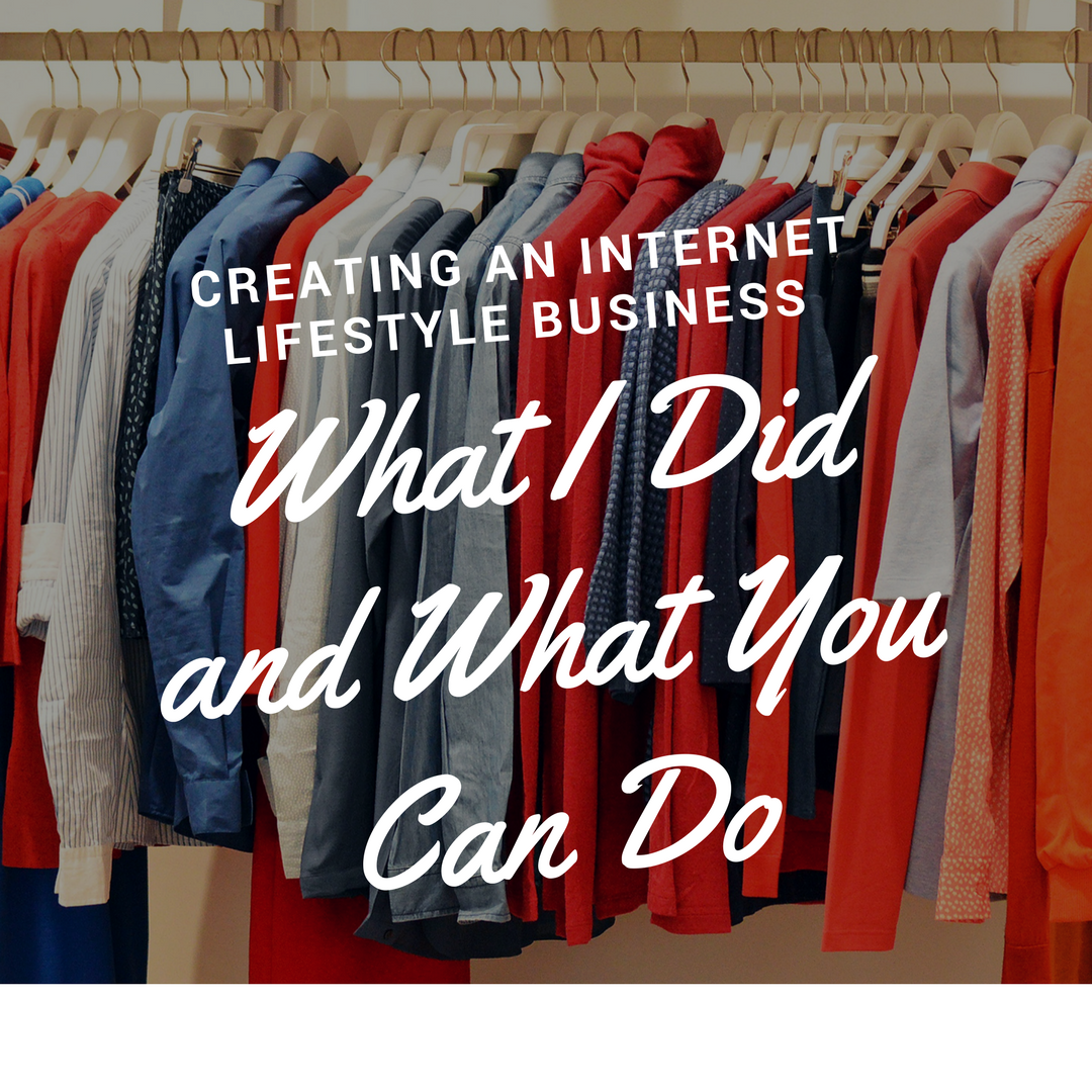 Creating an Internet Lifestyle Business What I Did and What You Can Do