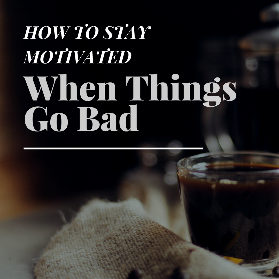 How to Stay Motivated When Things Go Bad