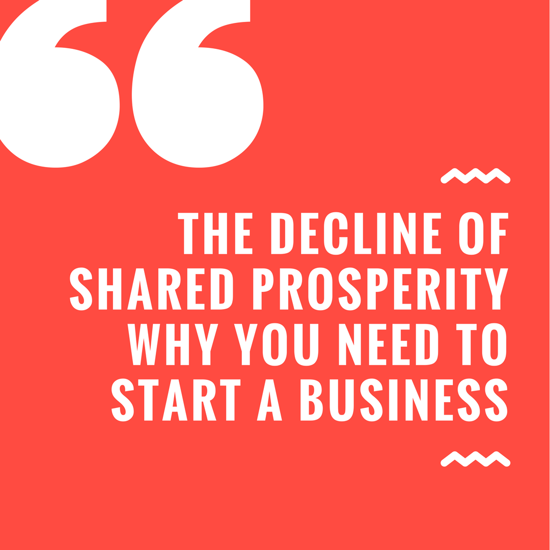The Decline of Shared Prosperity Why You Need to Start a Business