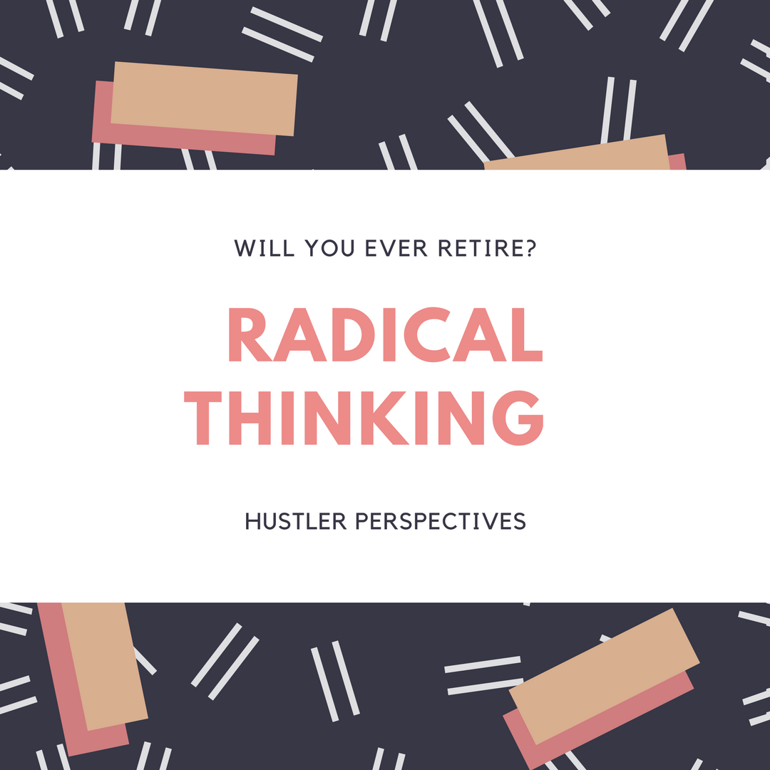 Will You Ever Retire – Radical Thinking – Hustler Perspectives