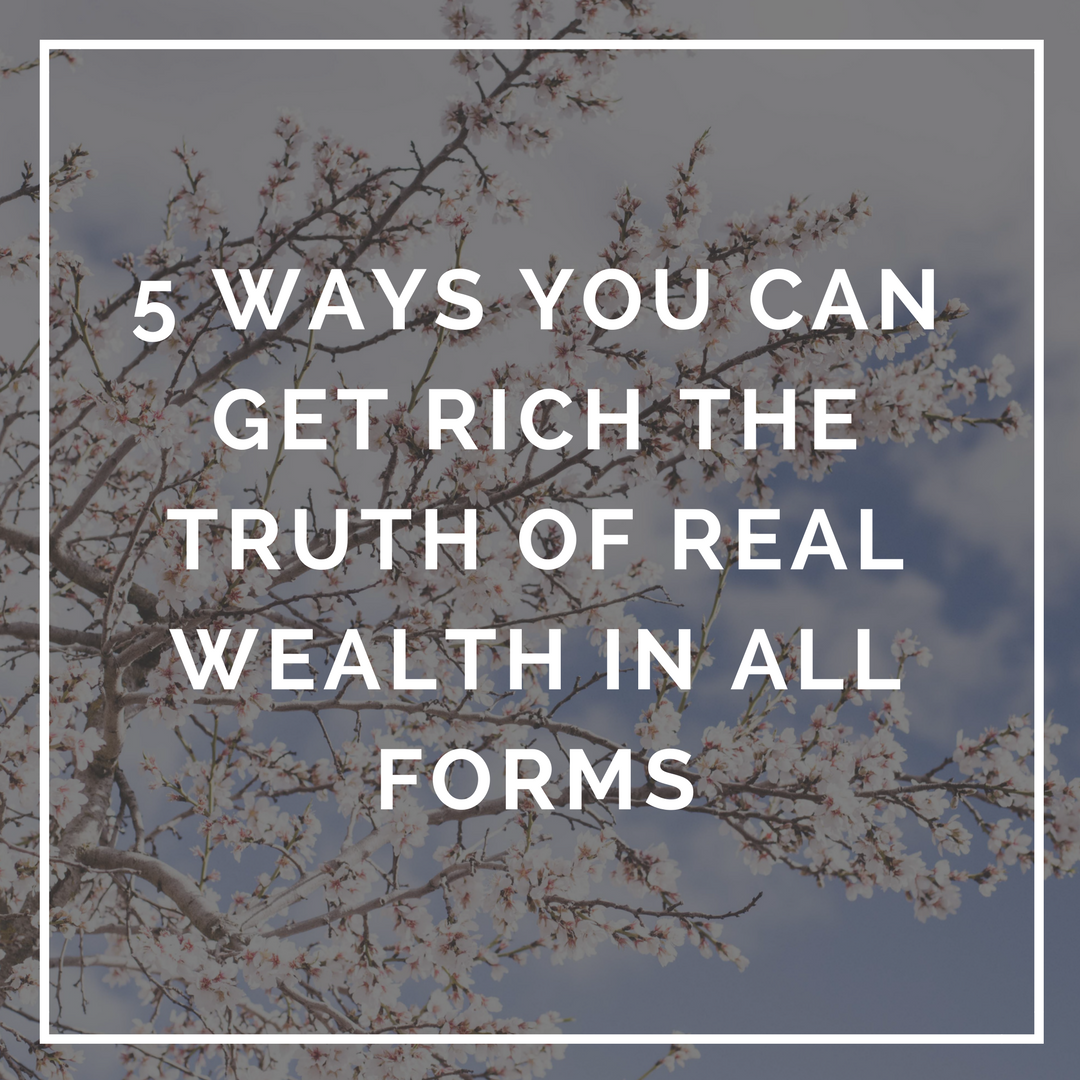 5 Ways You Can Get Rich the Truth of Real Wealth in all Forms