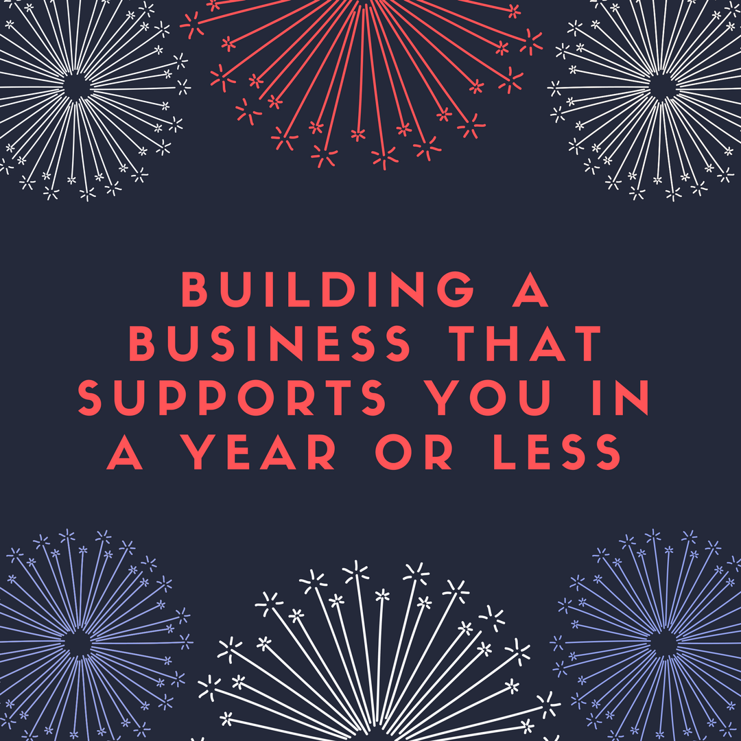 Building a Business that Supports You in a Year or Less