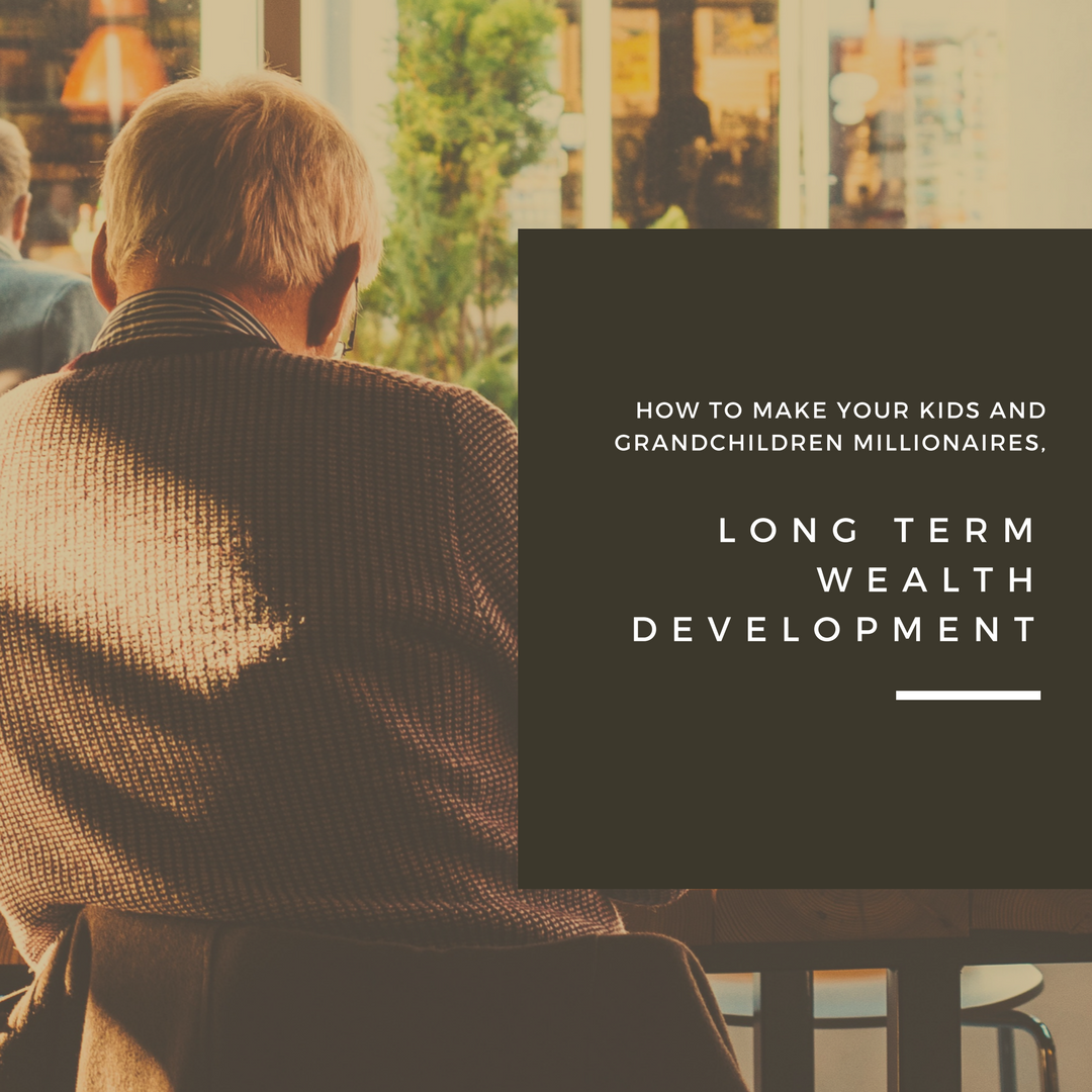 How to Make Your Kids and Grandchildren Millionaires Long Term Wealth Development