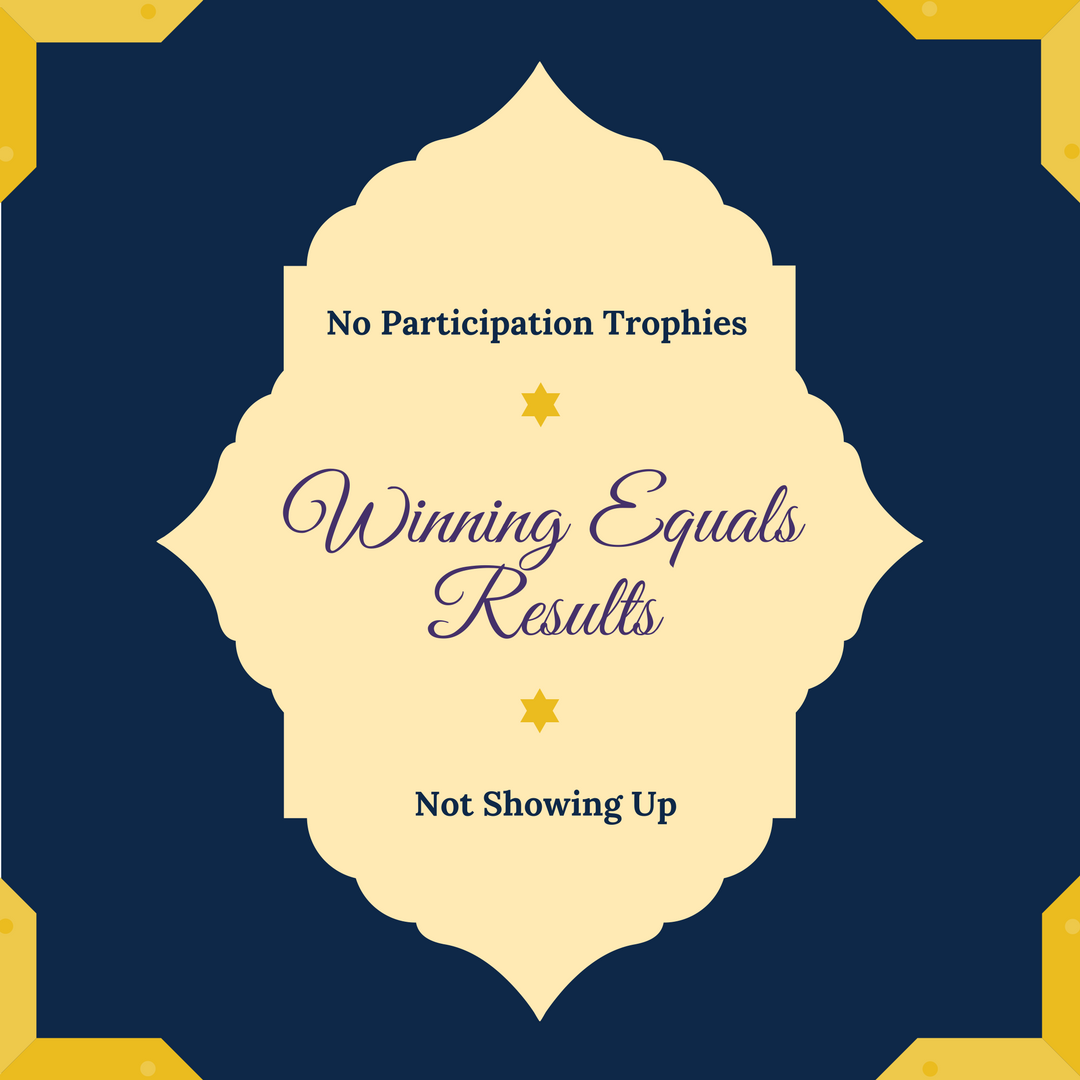 No Participation Trophies – Winning Equals Results – Not Showing Up