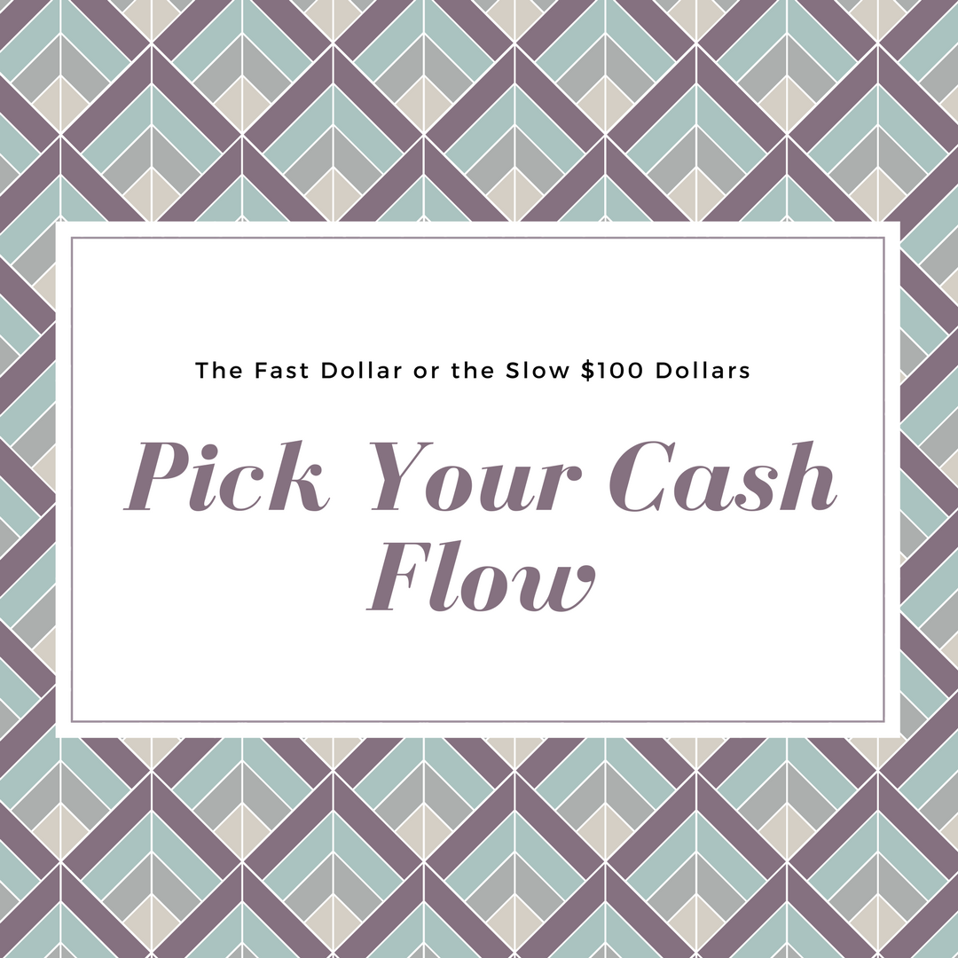 The Fast Dollar or the Slow $100 Dollars Pick Your Cash Flow
