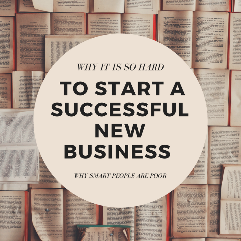 Why It Is So Hard to Start a Successful New Business Why Smart People Are Poor