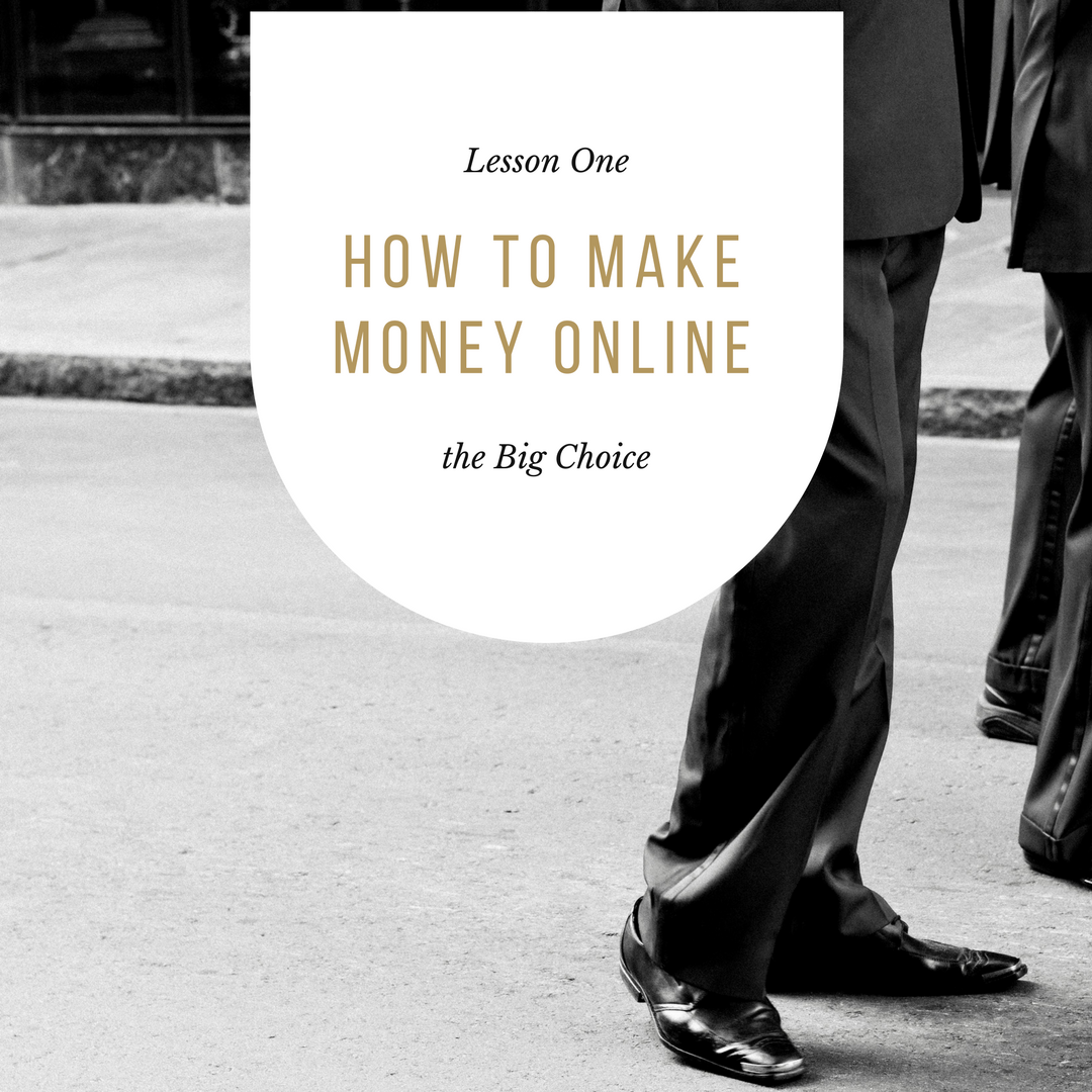 How to Make Money Online – Lesson One – the Big Choice