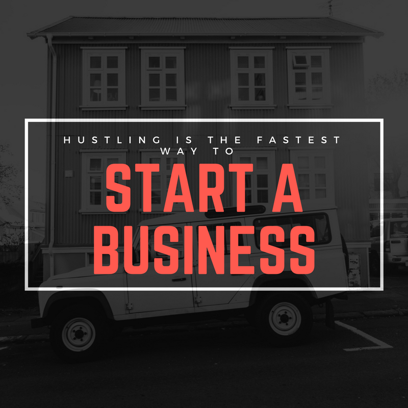 Hustling is the Fastest Way to Start a Business