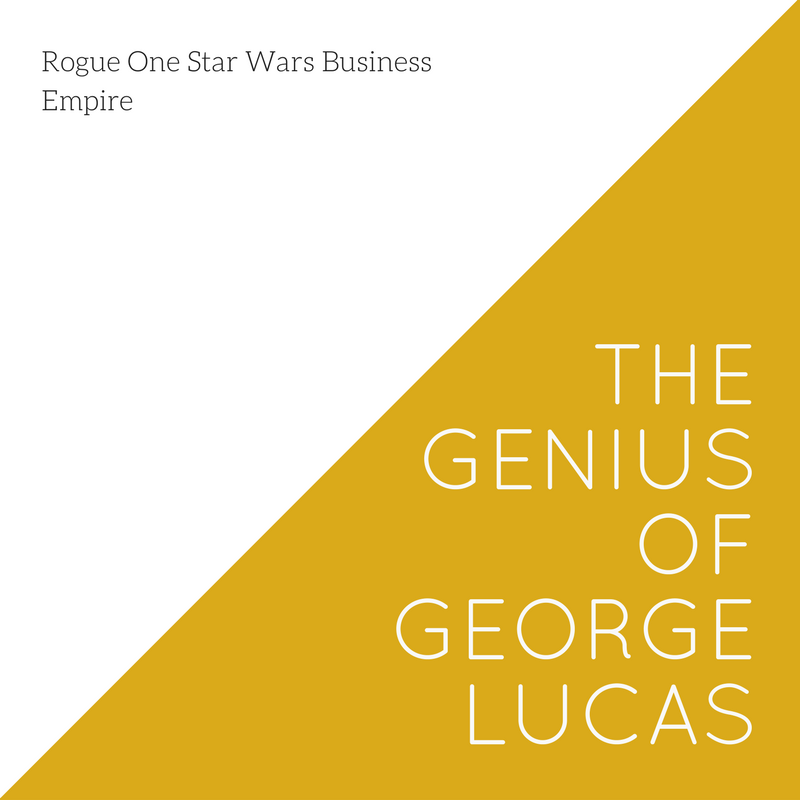 Rogue One Star Wars Business Empire The Genius of George Lucas